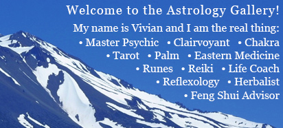 Welcome to the Astrology Gallery! My name is Vivian and I am the real thing: Master Psychic, Clairvoyant, Chakra, Tarot, Palm, Eastern Medicine, Runes, Reiki, Life Coach, Reflexology, Herbalist, Feng Shui Advisor