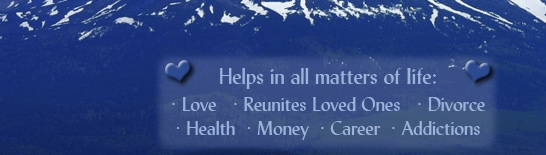 Helps in all matters of life: Love, Reunites Loved Ones, Divorce, Health, Money, Career, Addictions